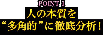 """POINT1 人の本質を""""多角的""""に徹底分析!"""